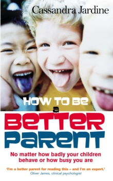 How to be a Better Parent : No Matter How Badly Your Children Behave or How Busy You are, Paperback