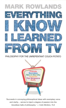 Everything I Know I Learned from TV : Philosophy Explained Through Our Favourite TV Shows, Paperback