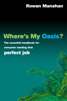 Where's My Oasis : The Essential Handbook for Everyone Wanting That Perfect Job, Paperback