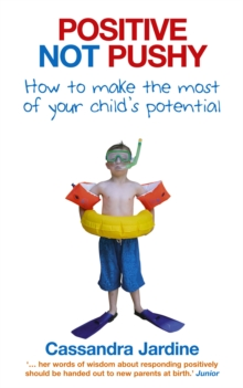Positive Not Pushy : How to Make the Most of Your Child's Potential, Paperback