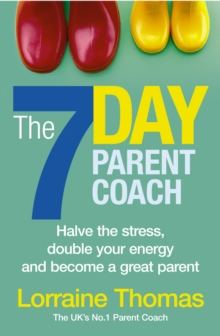 The 7 Day Parent Coach : Halve the Stress, Double Your Energy and Become a Great Parent, Paperback