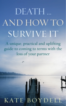 Death... And How to Survive it : A Unique, Practical and Uplifting Guide to Coming to Terms with the Loss of Your Partner, Paperback Book
