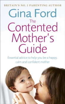 The Contented Mother's Guide : Essential Advice to Help You be a Happy, Calm and Confident Mother, Paperback