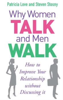 Why Women Talk and Men Walk : How to Improve Your Relationship without Discussing it, Paperback