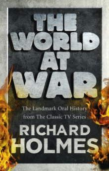 The World at War : The Landmark Oral History from the Previously Unpublished Archives, Paperback