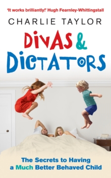 Divas and Dictators : The Secrets to Having a Much Better Behaved Child, Paperback