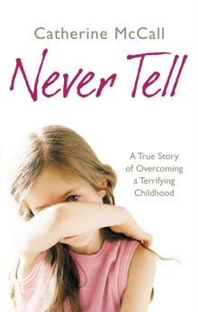 Never Tell : A True Story of Overcoming a Terrifying Childhood, Paperback Book