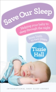 Save Our Sleep : Helping Your Baby to Sleep Through the Night, from Birth to Two Years, Paperback