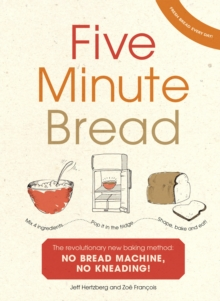 Five Minute Bread : The Revolutionary New Baking Method: No Bread Machine, No Kneading!, Hardback