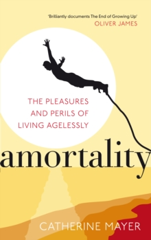 Amortality : The Pleasures and Perils of Living Agelessly, Paperback