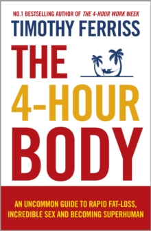The 4-Hour Body : An Uncommon Guide to Rapid Fat-loss, Incredible Sex and Becoming Superhuman, Paperback