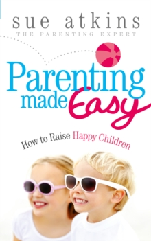 Parenting Made Easy : How to Raise Happy Children, Paperback