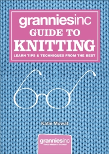 Grannies Inc. Guide to Knitting : Learn Tips and Techniques from the Best, Hardback