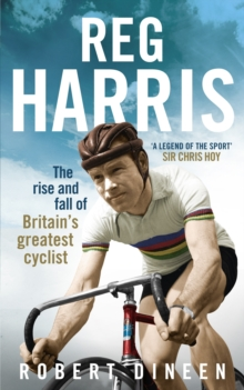 Reg Harris : The Rise and Fall of Britain's Greatest Cyclist, Hardback