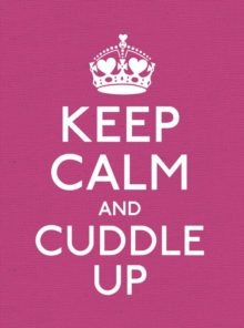 Keep Calm and Cuddle Up : Good Advice for Those in Love, Hardback