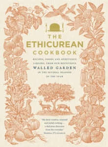 The Ethicurean Cookbook : Recipes, Foods and Spirituous Liquors, from Our Bounteous Walled Garden in the Several Seasons of the Year, Hardback