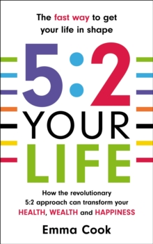 5:2 Your Life : How the Revolutionary 5:2 Approach Can Transform Your Health, Your Wealth and Your Happiness, Paperback