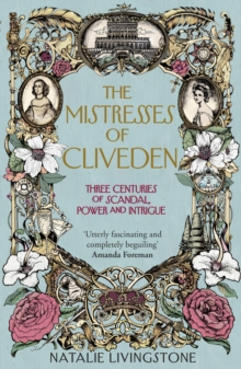 The Mistresses of Cliveden : Three Centuries of Scandal, Power and Intrigue in an English Stately Home, Hardback