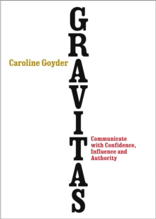 Gravitas : Communicate with Confidence, Influence and Authority, Paperback