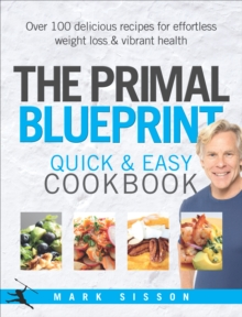 The Primal Blueprint Quick and Easy Cookbook : Over 100 Delicious Recipes for Effortless Weight Loss and Vibrant Health, Hardback
