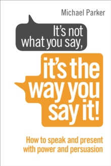 It's Not What You Say it's the Way You Say it : How to Sell Yourself When it Really Matters, Paperback