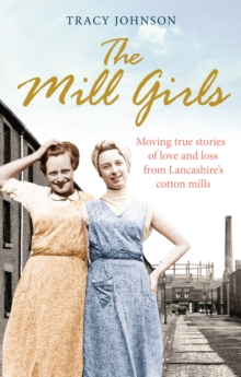 The Mill Girls : Moving True Stories of Love and Loss from Inside Lancashire's Cotton Mills, Paperback Book