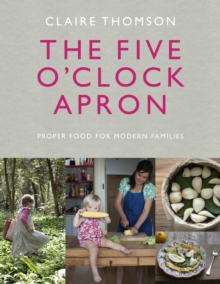 The Five O'Clock Apron : Proper Food for Modern Families, Hardback Book