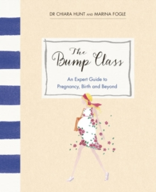 The Bump Class : An Expert Guide to Pregnancy, Birth and Beyond, Hardback