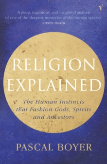 Religion Explained : The Human Instincts That Fashion Gods, Spirits and Ancestors, Paperback Book
