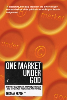 One Market Under God : Extreme Capitalism, Market Populism and the End of Economic Democracy, Paperback