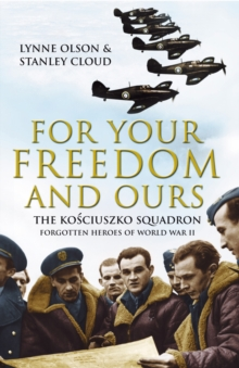 For Your Freedom and Ours : The Kosciuszko Squadron - Forgotten Heroes of World War II, Paperback