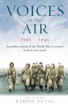 Voices in the Air 1939 - 1945 : Incredible Stories of the World War II Airmen in Their Own Words, Paperback Book