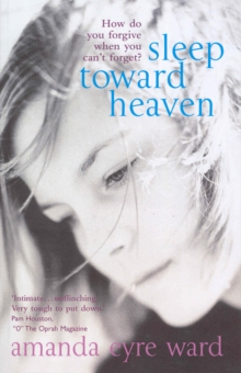 Sleep Toward Heaven : How Do You Forgive When You Can't Forget?, Paperback