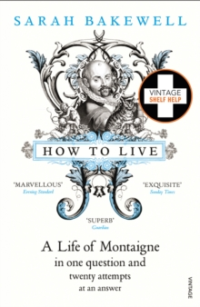 How to Live : A Life of Montaigne in One Question and Twenty Attempts at an Answer, Paperback