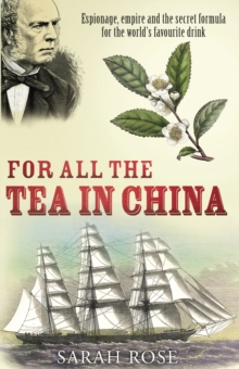 For All the Tea in China : Espionage, Empire and the Secret Formula for the World's Favourite Drink, Paperback