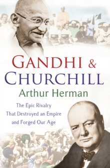 Gandhi and Churchill : The Rivalry That Destroyed an Empire and Forged Our Age, Paperback