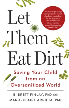 Let Them Eat Dirt : Saving Your Child from an Over-Sanitized World, Paperback