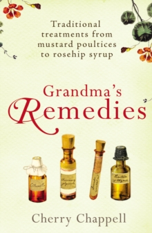 Grandma's Remedies : Traditional Treatments from Mustard Poultices to Rosehip Syrup, Paperback Book