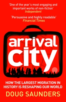 Arrival City : How the Largest Migration in History is Reshaping Our World, Paperback