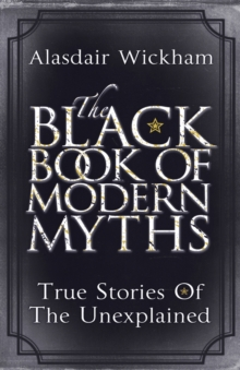 The Black Book of Modern Myths : True Stories of the Unexplained, Paperback Book