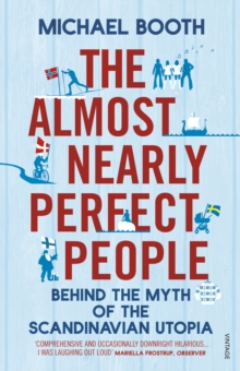 The Almost Nearly Perfect People : Behind the Myth of the Scandinavian Utopia, Paperback Book