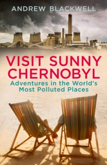 Visit Sunny Chernobyl : Adventures in the World's Most Polluted Places, Paperback
