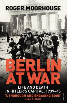 Berlin at War : Life and Death in Hitler's Capital, 1939-45, Paperback