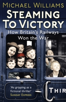 Steaming to Victory : How Britain's Railways Won the War, Paperback