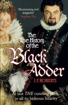 The True History of the Blackadder : The Unadulterated Tale of the Creation of a Comedy Legend, Paperback