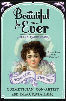 Beautiful For Ever : Madame Rachel of Bond Street - Cosmetician, Con-artist and Blackmailer, Paperback