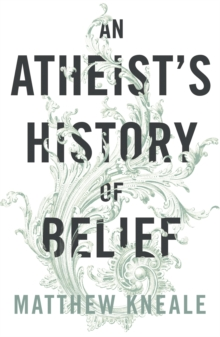 An Atheist's History of Belief : Understanding Our Most Extraordinary Invention, Paperback