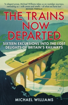 The Trains Now Departed : Sixteen Excursions into the Lost Delights of Britain's Railways, Paperback