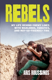 Rebels : My Life Behind Enemy Lines with Warlords, Fanatics and Not-so-friendly Fire, Paperback Book