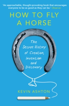 How to Fly A Horse : The Secret History of Creation, Invention, and Discovery, Paperback